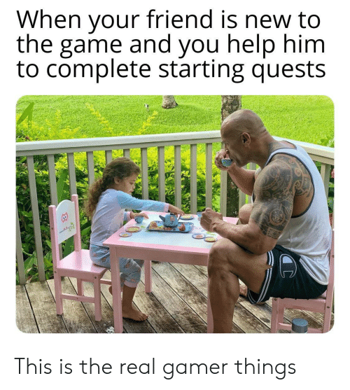 When Your Friend: When your friend is new to  the game and you help him  to complete starting quests This is the real gamer things