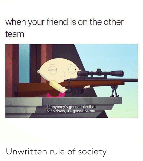 Its Gonna Be: when your friend is on the other  team  If anybody's gonna take that  bitch down, it's gonna be me. Unwritten rule of society