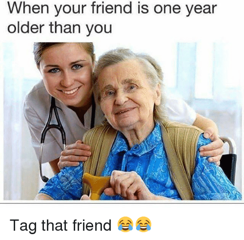 Memes, 🤖, and One: When your friend is one year  older than you Tag that friend 😂😂
