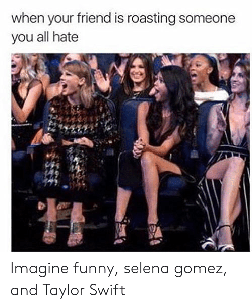 gomez: when your friend is roasting someone  you all hate Imagine funny, selena gomez, and Taylor Swift