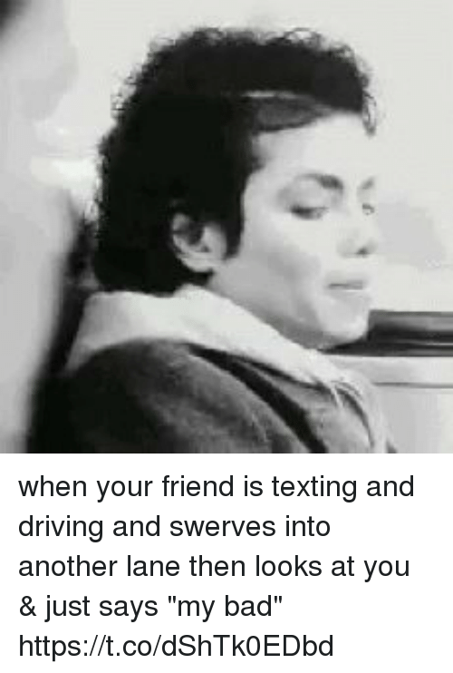 """amped: when your friend is texting and driving and swerves into another lane then looks at you & just says """"my bad"""" https://t.co/dShTk0EDbd"""
