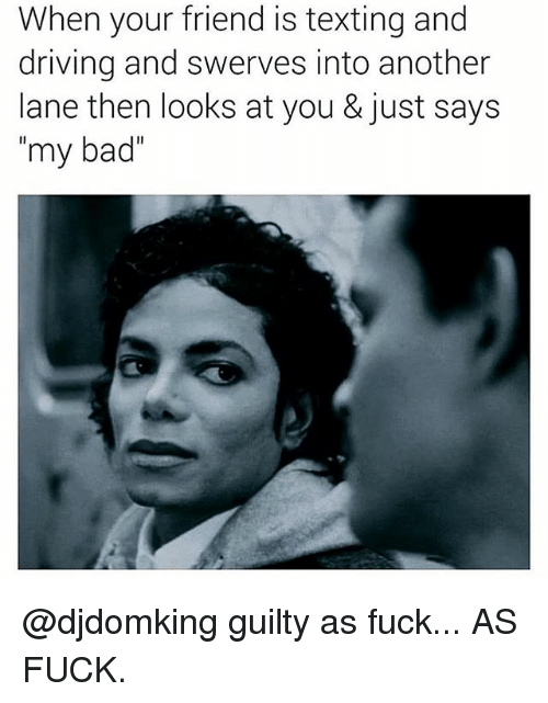 """Bad, Driving, and Memes: When your friend is texting and  driving and swerves into another  lane then looks at you & just says  """"my bad"""" @djdomking guilty as fuck... AS FUCK."""