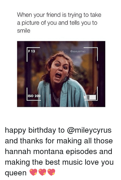 Hannah Montana: When your friend is trying to take  a picture of you and tells you to  smile  F 13  @sexualimao  ISO 200 happy birthday to @mileycyrus and thanks for making all those hannah montana episodes and making the best music love you queen 💖💖💖