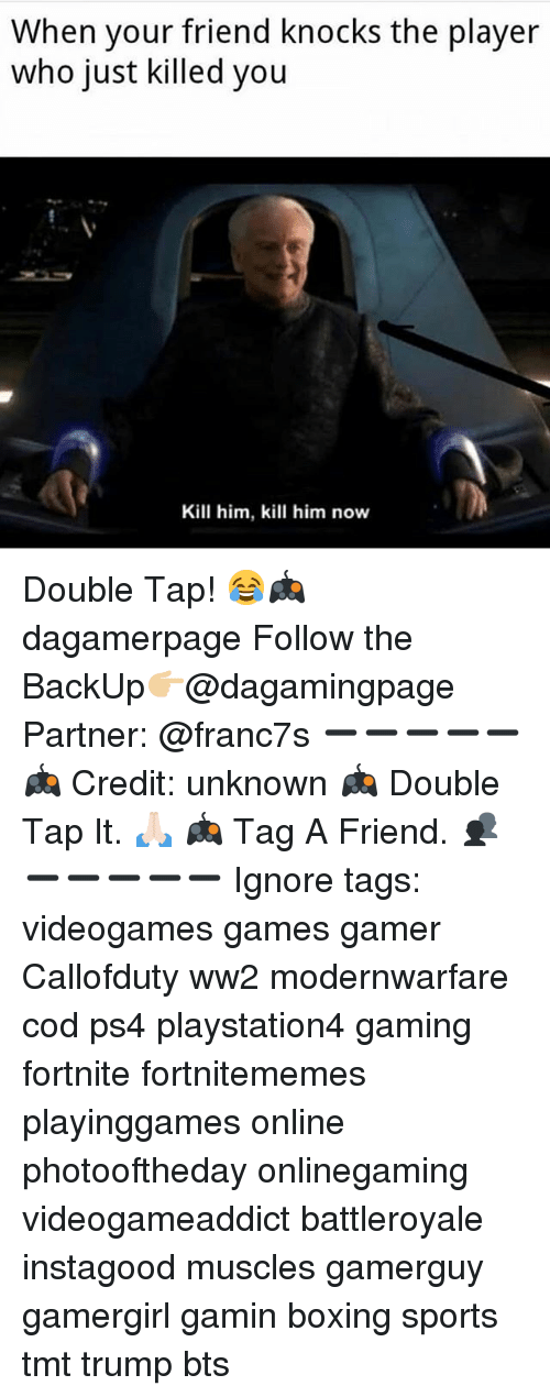 Boxing, Memes, and Ps4: When your friend knocks the player  who just killed you  Kill him, kill him now Double Tap! 😂🎮 dagamerpage Follow the BackUp👉🏼@dagamingpage Partner: @franc7s ➖➖➖➖➖ 🎮 Credit: unknown 🎮 Double Tap It. 🙏🏻 🎮 Tag A Friend. 👥 ➖➖➖➖➖ Ignore tags: videogames games gamer Callofduty ww2 modernwarfare cod ps4 playstation4 gaming fortnite fortnitememes playinggames online photooftheday onlinegaming videogameaddict battleroyale instagood muscles gamerguy gamergirl gamin boxing sports tmt trump bts