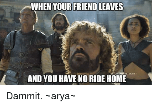 Friend Leaving: WHEN YOUR FRIEND LEAVES  AND YOU HAVENO RIDE HOME Dammit.  ~arya~