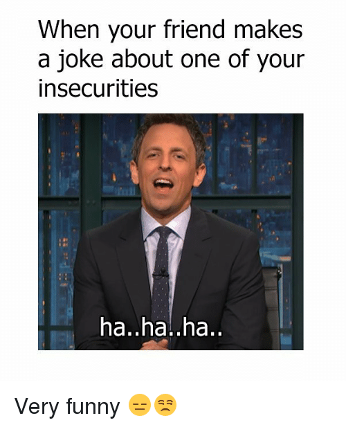 Haha Very Funny Meme : When your friend makes a joke about one of