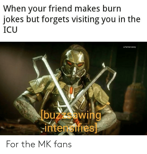 Burn Jokes: When your friend makes burn  jokes but forgets visiting you in the  ICU  u/tartarcassy  buzzsawiig  -intensifies For the MK fans
