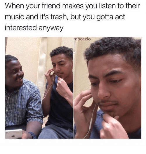 Memes, Music, and Trash: When your friend makes you listen to their  music and it's trash, but you gotta act  interested anyway  mocažIO