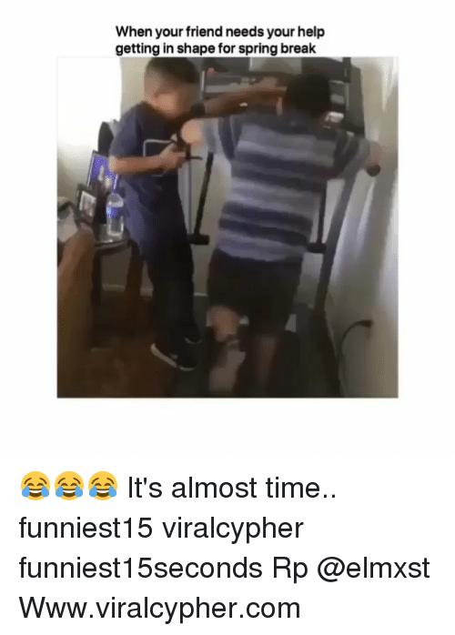Funny, Spring Break, and Break: When your friend needs your help  getting in shape for spring break 😂😂😂 It's almost time.. funniest15 viralcypher funniest15seconds Rp @elmxst Www.viralcypher.com