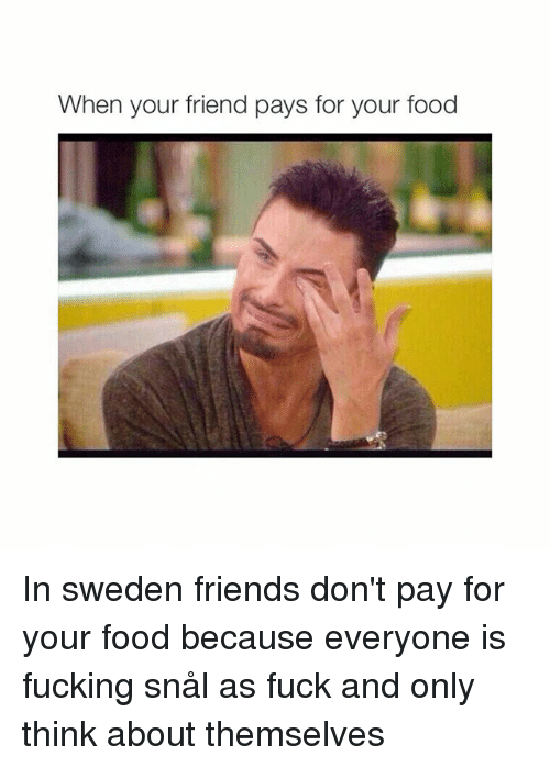 Friends: When your friend pays for your food In sweden friends don't pay for your food because everyone is fucking snål as fuck and only think about themselves
