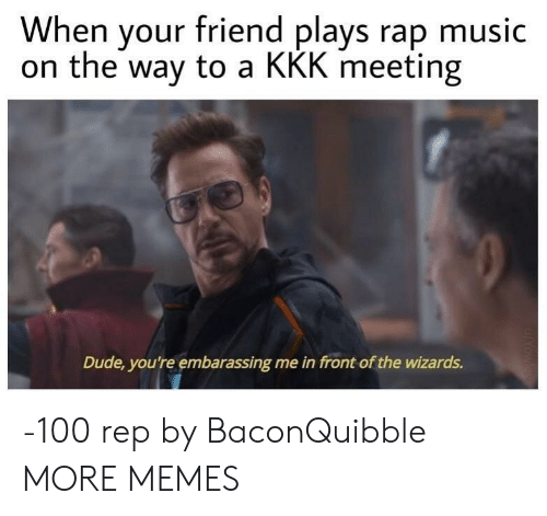 Rap Music: When your friend plays rap music  on the way to a KKK meeting  Dude, you're embarassing me in front of the wizards. -100 rep by BaconQuibble MORE MEMES