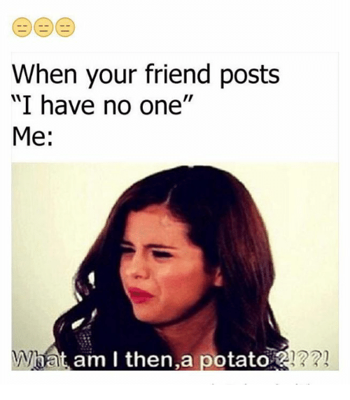 """Potato, One, and Friend: When your friend posts  """"I have no one''  Me  What am I then, a potato"""