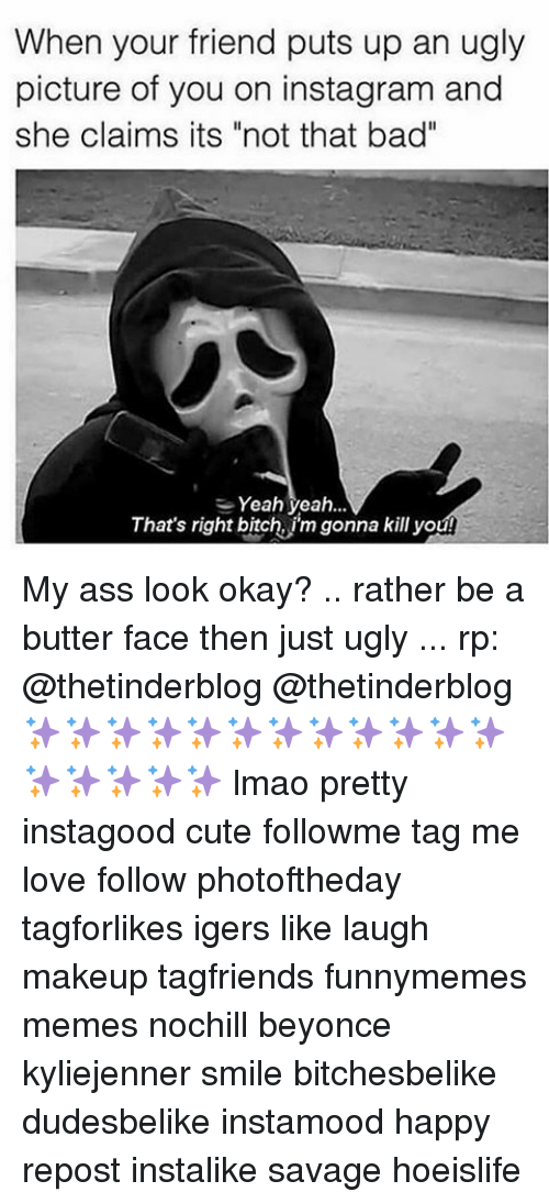 """butter face: When your friend puts up an ugly  picture of you on instagram and  she claims its """"not that bad""""  Yeah yeah  That's right bitch, im gonna kill youL My ass look okay? .. rather be a butter face then just ugly ... rp: @thetinderblog @thetinderblog ✨✨✨✨✨✨✨✨✨✨✨✨✨✨✨✨✨ lmao pretty instagood cute followme tag me love follow photoftheday tagforlikes igers like laugh makeup tagfriends funnymemes memes nochill beyonce kyliejenner smile bitchesbelike dudesbelike instamood happy repost instalike savage hoeislife"""