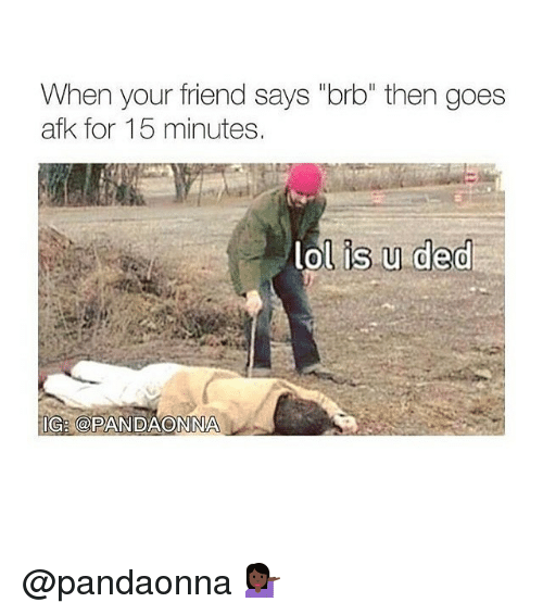 """Memes, 🤖, and Ded: When your friend says """"brb"""" then goes  afK for 15 minutes.  lol is u ded  IG CPANDAONONA @pandaonna 💁🏿"""