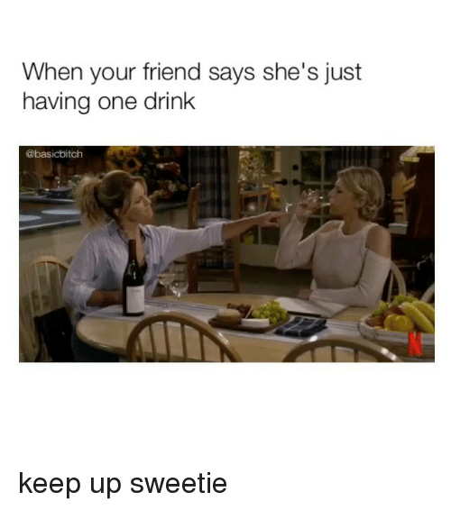 Girl Memes, One, and Friend: When your friend says she's just  having one drink  @basicbitch keep up sweetie