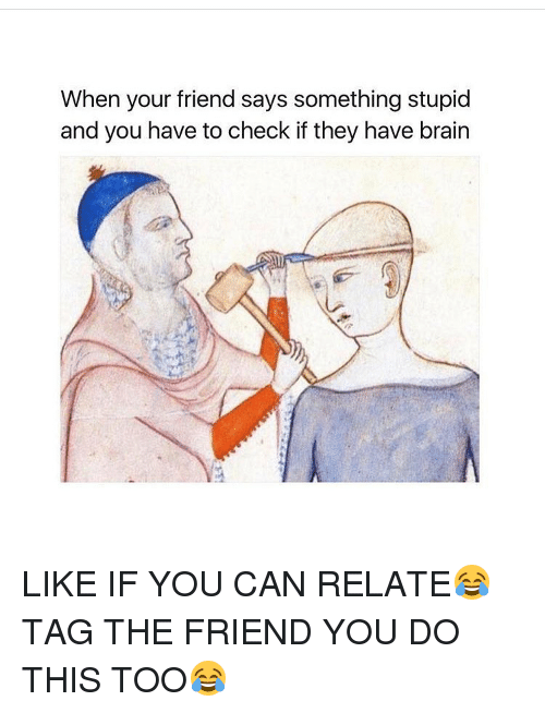 Saying Something Stupid: When your friend says something stupid  and you have to check if they have brain LIKE IF YOU CAN RELATE😂 TAG THE FRIEND YOU DO THIS TOO😂
