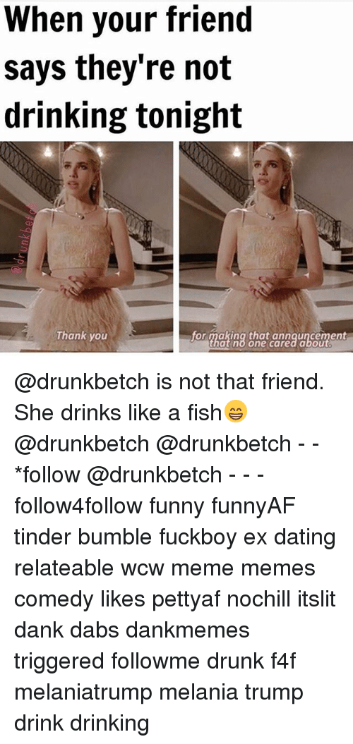 The Dab, Dank, and Dating: When your friend  says they're not  drinking tonight  for making that annauncement  Thank you  at no one cared abou @drunkbetch is not that friend. She drinks like a fish😁 @drunkbetch @drunkbetch - - *follow @drunkbetch - - - follow4follow funny funnyAF tinder bumble fuckboy ex dating relateable wcw meme memes comedy likes pettyaf nochill itslit dank dabs dankmemes triggered followme drunk f4f melaniatrump melania trump drink drinking