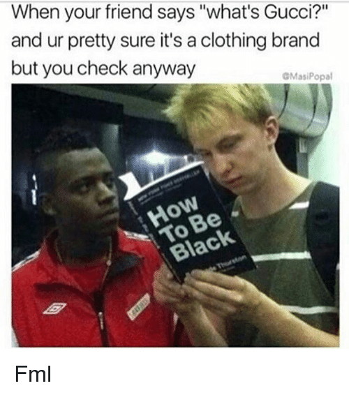 "Fml, Gucci, and Memes: When your friend says ""what's Gucci?""  and ur pretty sure it's a clothing brand  but you check anyway  GMasiPopal  Black Fml"