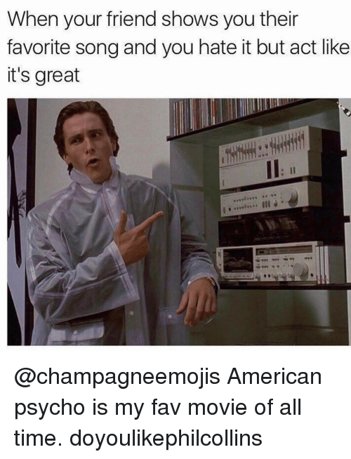 Psycho, Trendy, and American Psycho: When your friend shows you their  favorite song and you hate it but act like  it's great @champagneemojis American psycho is my fav movie of all time. doyoulikephilcollins