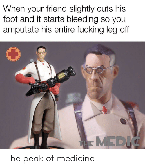 It Starts: When your friend slightly cuts his  foot and it starts bleeding so you  amputate his entire fucking leg off  THE MEDIG The peak of medicine