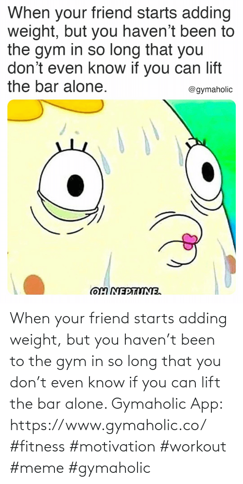 Being alone: When your friend starts adding weight, but you haven't been to the gym in so long that you don't even know if you can lift the bar alone.  Gymaholic App: https://www.gymaholic.co/  #fitness #motivation #workout #meme #gymaholic