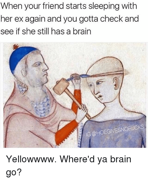 Brain, Sleeping, and Girl Memes: When your friend starts sleeping with  her ex again and you gotta check and  see if she still has a brain  IG @HOEGIVESNOFUCKS Yellowwww. Where'd ya brain go?
