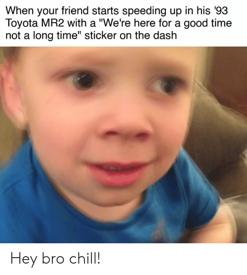 """Speeding: When your friend starts speeding up in his '93  Toyota MR2 with a """"We're here for a good time  not a long time"""" sticker on the dash Hey bro chill!"""