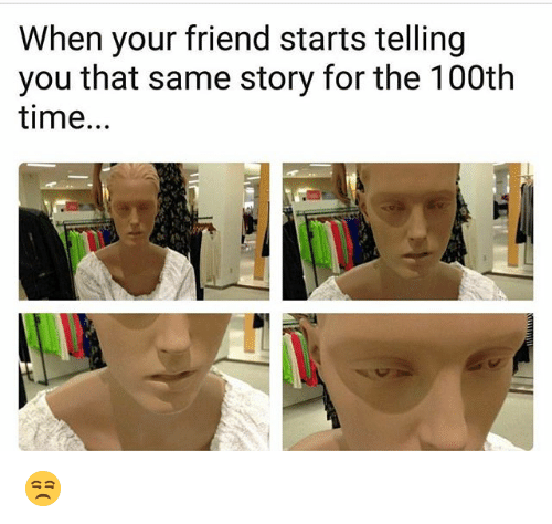 Funny, Time, and Friend: When your friend starts telling  you that same story for the 100th  time. 😒