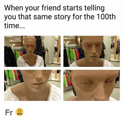 Memes, Time, and 🤖: When your friend starts telling  you that same story for the 100th  time. Fr 😩