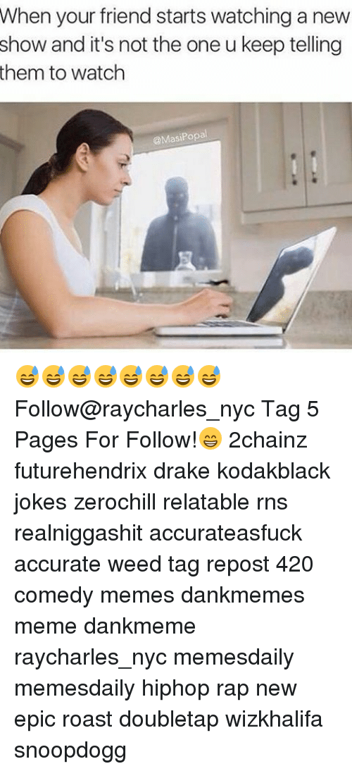 Drake, Memes, and Rap: When your friend starts watching a new  show and it's not the one u keep telling  them to watch  @Masi Popa 😅😅😅😅😅😅😅😅 Follow@raycharles_nyc Tag 5 Pages For Follow!😁 2chainz futurehendrix drake kodakblack jokes zerochill relatable rns realniggashit accurateasfuck accurate weed tag repost 420 comedy memes dankmemes meme dankmeme raycharles_nyc memesdaily memesdaily hiphop rap new epic roast doubletap wizkhalifa snoopdogg