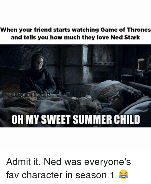 admit it: When your friend starts watching Game of Thrones  and tells you how much they love Ned Stark  IGlgaemofth rones  OH MY SWEET SUMMER CHILD Admit it. Ned was everyone's fav character in season 1 😂