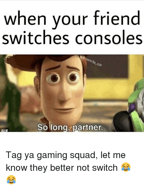 Memes, 🤖, and Mika: when your friend  switches consoles  mika  So long partner Tag ya gaming squad, let me know they better not switch 😂😂