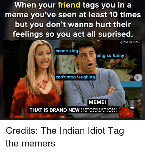 Laughing Meme: When your friend tags you in a  meme you've seen at least 10 times  but you don't wanna hurt their  feelings so you act all suprised.  θ VlA 8SHIT.NET  meme king  omg so funny  can't stop laughing  MEME!  THAT IS BRAND NEw :..︶  ATIA… Credits: The Indian Idiot Tag the memers