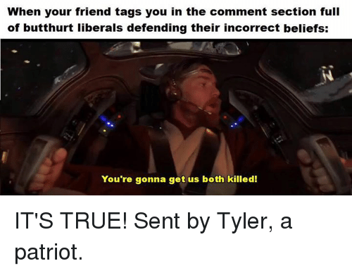 Butthurt, Memes, and True: When your friend tags you in the comment section full  of butthurt liberals defending their incorrect beliefs:  You're gonna get us both killed! IT'S TRUE! Sent by Tyler, a patriot.