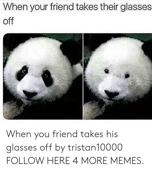 His Glasses: When your friend takes their glasses  off  ww When you friend takes his glasses off by tristan10000 FOLLOW HERE 4 MORE MEMES.