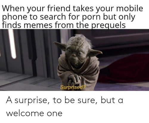 surprised: When your friend takes your mobile  phone to search for porn but only  finds memes from the prequels  Surprised? A surprise, to be sure, but a welcome one