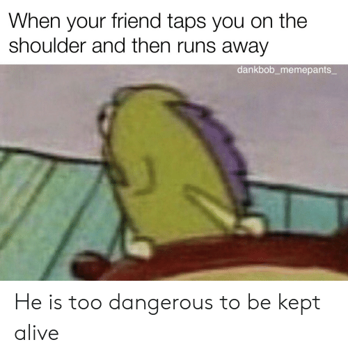 Runs Away: When your friend taps you on the  shoulder and then runs away  dankbob_memepants_ He is too dangerous to be kept alive