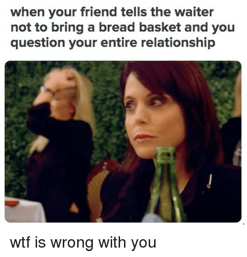 Wtf, Relatable, and Bread: when your friend tells the waiter  not to bring a bread basket and you  question your entire relationship wtf is wrong with you
