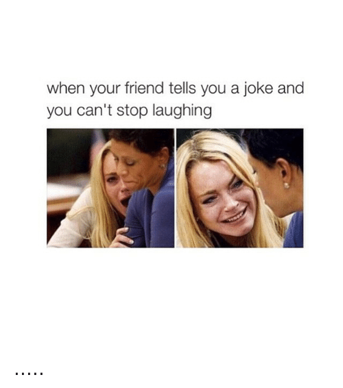 Jokes: when your friend tells you a joke and  you can't stop laughing .....
