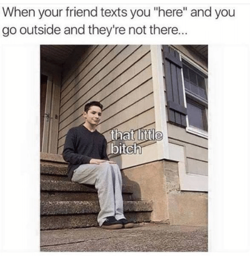 """Texts, Friend, and You: When your friend texts you """"here"""" and you  go outside and they're not there..  bitchh"""