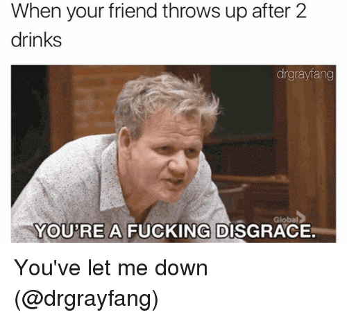 Globalization: When your friend throws up after 2  drinks  drgrayfang  Global  YOU'RE A FUCKING DISGRACE You've let me down (@drgrayfang)