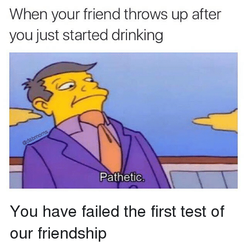 You Have Failed: When your friend throws up after  you just started drinking  Pathetic You have failed the first test of our friendship