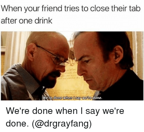Memes, 🤖, and  Tab: When your friend tries to close their tab  after one drink  We're done when  say were done We're done when I say we're done. (@drgrayfang)