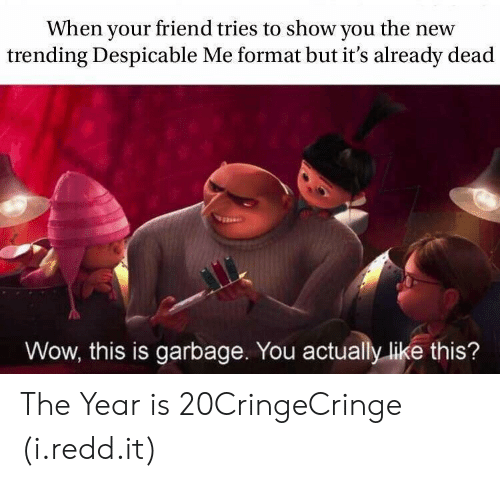 Despicable Me: When your friend tries to show you the new  trending Despicable Me format but it's already dead  Wow, this is garbage. You actually like this? The Year is 20CringeCringe (i.redd.it)