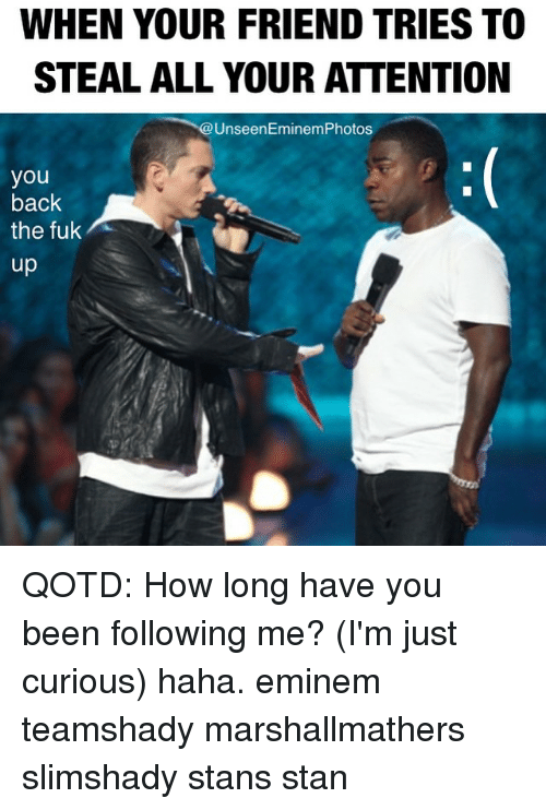 eminem photos: WHEN YOUR FRIEND TRIES TO  STEAL ALL YOUR ATTENTION  Unseen Eminem Photos  you  back  the fuk  up QOTD: How long have you been following me? (I'm just curious) haha. eminem teamshady marshallmathers slimshady stans stan