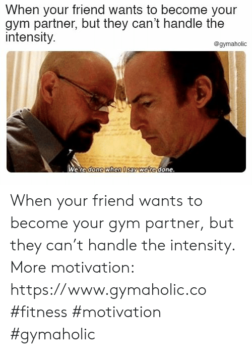 intensity: When your friend wants to become your  gym partner, but they can't handle the  intensity.  @gymaholic  Were done when Isav were done When your friend wants to become your gym partner, but they can't handle the intensity.  More motivation: https://www.gymaholic.co  #fitness #motivation #gymaholic