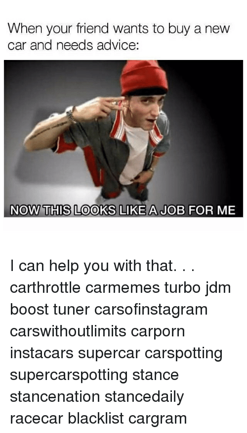 Advice, Memes, and Boost: When your friend wants to buy a new  ar and needs advice  NOW THIS LOOKS LIKE A JOB FOR ME I can help you with that. . . carthrottle carmemes turbo jdm boost tuner carsofinstagram carswithoutlimits carporn instacars supercar carspotting supercarspotting stance stancenation stancedaily racecar blacklist cargram