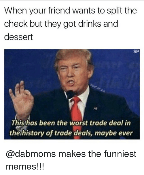Memes, Dessert, and 🤖: When your friend wants to split the  check but they got drinks and  dessert  SP  This has been the worst trade deal in  the history of trade deals, maybe ever @dabmoms makes the funniest memes!!!
