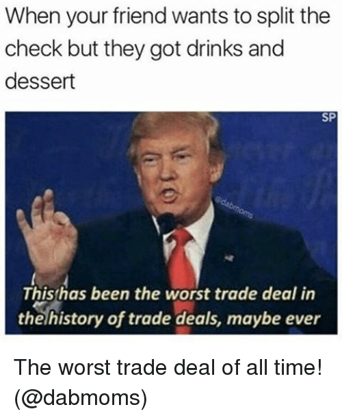 Memes, The Worst, and Dessert: When your friend wants to split the  check but they got drinks and  dessert  SP  This has been the worst trade deal in  the history of trade deals, maybe ever The worst trade deal of all time! (@dabmoms)