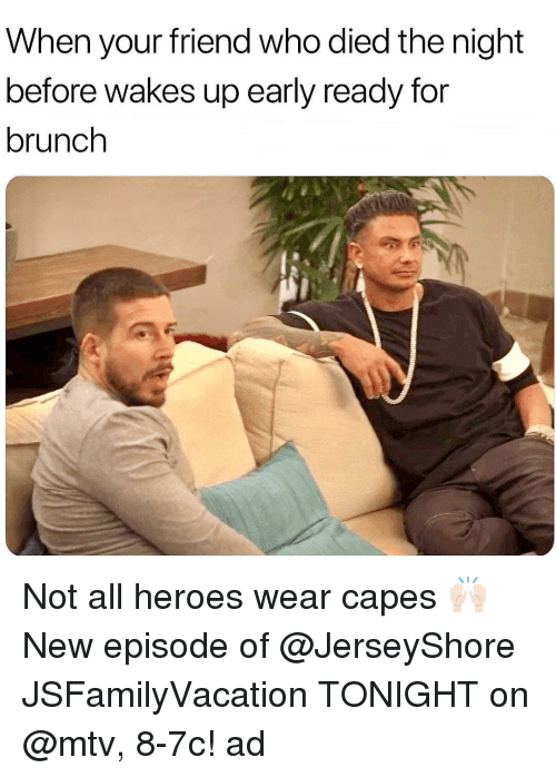 new episode: When your friend who died the night  before wakes up early ready for  brunch Not all heroes wear capes 🙌🏻 New episode of @JerseyShore JSFamilyVacation TONIGHT on @mtv, 8-7c! ad